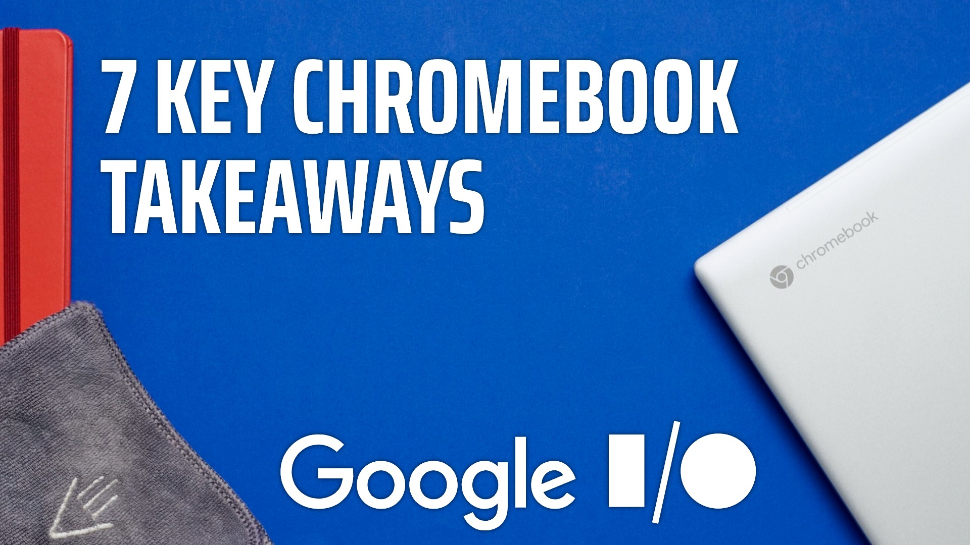 7 Key things we learned from Google I/O for Chromebooks [VIDEO]